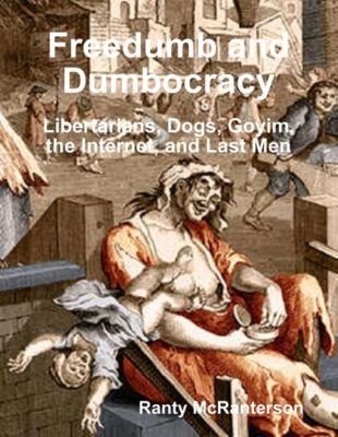 Freedumb and Dumbocracy: Libertarians, Dogs, Goyim, the Internet, and Last Men, Ranty McRanterson