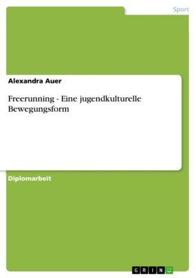 Freerunning - Eine jugendkulturelle Bewegungsform, Alexandra Auer