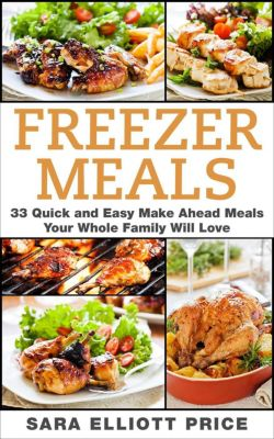 Freezer Meals: 33 Quick and Easy Make Ahead Meals Your Whole Family Will Love, Sara Elliott Price