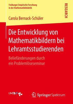 Freiburger Empirische Forschung in der Mathematikdidaktik: Die Entwicklung von Mathematikbildern bei Lehramtsstudierenden, Carola Bernack-Schüler
