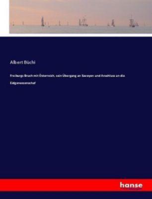 Freiburgs Bruch mit Österreich, sein Übergang an Savoyen und Anschluss an die Eidgenossenschaf - Albert Büchi pdf epub