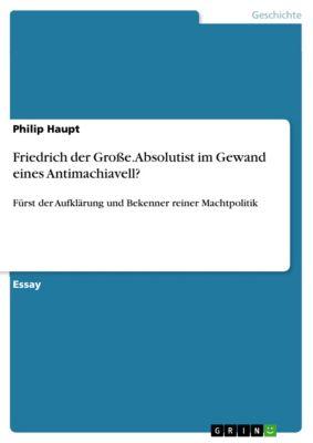 Friedrich der Grosse. Absolutist im Gewand eines Antimachiavell?, Philip Haupt