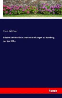 Friedrich Hölderlin in seinen Beziehungen zu Homburg vor der Höhe - Ernst Kelchner  