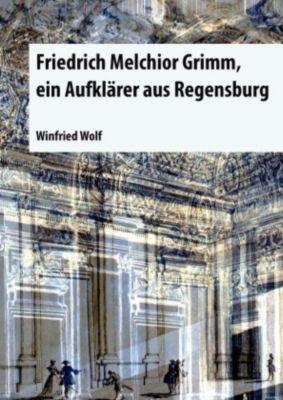 Friedrich Melchior Grimm, ein Aufklärer aus Regensburg - Winfried Wolf |