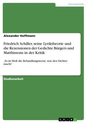 Friedrich Schiller, seine Lyriktheorie und die Rezensionen der Gedichte Bürgers und Matthissons in der Kritik, Alexander Hoffmann