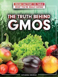 From Factory to Table: What You're Really Eating: The Truth Behind GMOs, Katharina Smundak