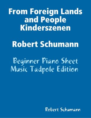 From Foreign Lands and People Kinderszenen Robert Schumann - Beginner Piano Sheet Music Tadpole Edition, Robert Schumann