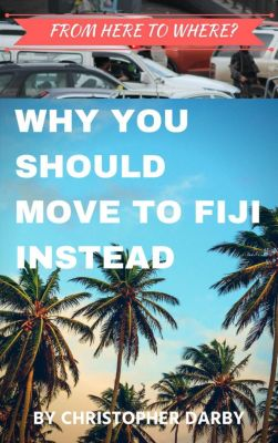From Here to Where? Why You Should Move to Fiji Instead, Christopher Darby