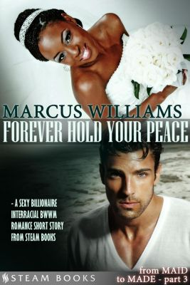 From MAID to MADE: Forever Hold Your Peace - A Sexy Billionaire Interracial BWWM Romance Short Story from Steam Books, Marcus Williams, Steam Books