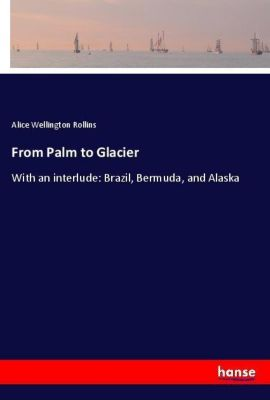 From Palm to Glacier, Alice Wellington Rollins