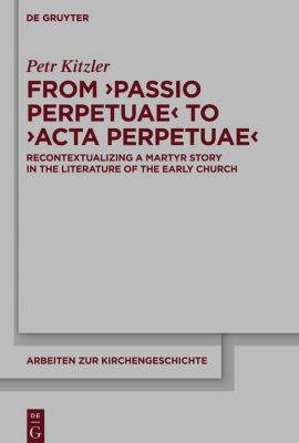 From 'Passio Perpetuae' to 'Acta Perpetuae', Petr Kitzler