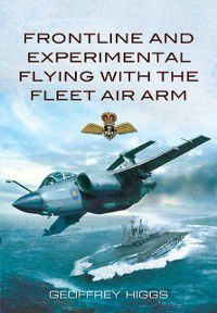 Frontline and Experimental Flying with the Fleet Air Arm, Geoffrey Higgs