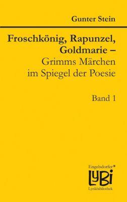 Froschkönig, Rapunzel, Goldmarie – Grimms Märchen im Spiegel der Poesie, Gunter Stein