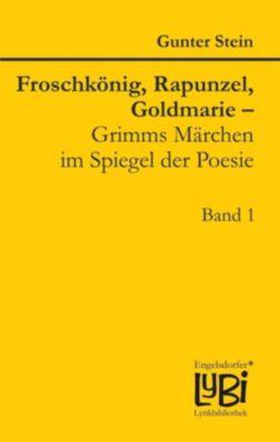 Froschkönig, Rapunzel, Goldmarie - Grimms Märchen im Spiegel der Poesie, Gunter Stein