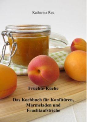 Früchte-Küche: Das Kochbuch für Konfitüren, Marmeladen und Fruchtaufstriche, Katharina Rau