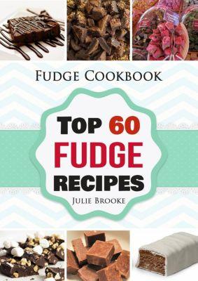 Fudge Cookbook: Top 60 Fudge Recipes, Julie Brooke