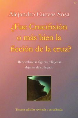 ¿Fue Crucifixión o más bien la ficción de la cruz?, Alejandro Cuevas Sosa