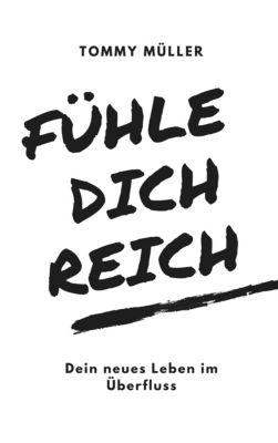 Fühle dich reich - Dein neues Leben im Überfluss: Mit Glück, reich werden und reich bleiben, Tommy Müller