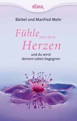 Fühle mit dem Herzen und du wirst deinem Leben begegnen, Bärbel Mohr, Manfred Mohr