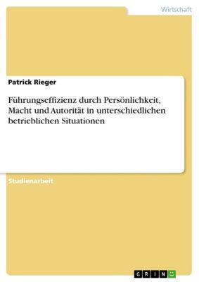 Führungseffizienz durch Persönlichkeit, Macht und Autorität in unterschiedlichen betrieblichen Situationen, Patrick Rieger