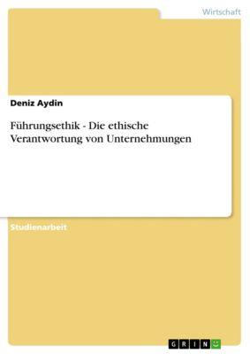 Führungsethik - Die ethische Verantwortung von Unternehmungen, Deniz Aydin