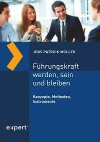 Führungskraft werden, sein und bleiben - Jens Patrick Müller |