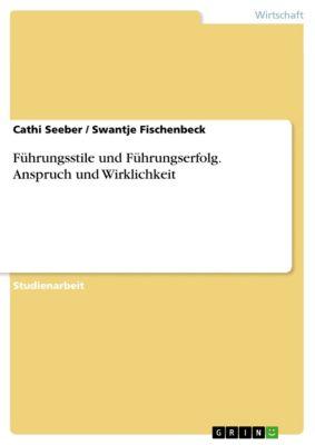 Führungsstile und Führungserfolg. Anspruch und Wirklichkeit, Cathi Seeber, Swantje Fischenbeck