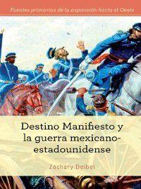 Fuentes primarias de la expansión hacia el Oeste (Primary Sources of Westward Expansion): Destino Manifiesto y la guerra mexicano-estadounidense (Manifest Destiny and the Mexican-American War), Zachary Deibel