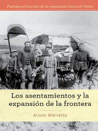 Fuentes primarias de la expansión hacia el Oeste (Primary Sources of Westward Expansion): Los asentamientos y la expansión de la frontera (Homesteading and Settling the Frontier), Alison Morretta