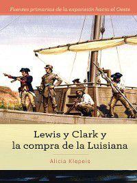 Fuentes primarias de la expansión hacia el Oeste (Primary Sources of Westward Expansion): Lewis y Clark y la compra de la Luisiana (Lewis and Clark and Exploring the Louisiana Purchase), Alicia Z. Klepeis