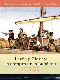 Fuentes primarias de la expansión hacia el Oeste (Primary Sources of Westward Expansion): Lewis y Clark y la compra de la Luisiana (Lewis and Clark and Exploring the Louisiana Purchase), Alicia Z. Klepeis