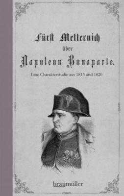 Fürst Metternich über Napoleon Bonaparte - Klemens Fürst von Metternich |