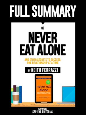 Full Summary Of Never Eat Alone: And other Secrets to Success, One Relationship at a Time – By Keith Ferrazzi, Sapiens Editorial