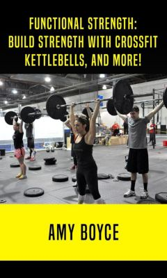 Functional Strength: Build Stength with Crossfit, Kettlebells, and More!, Amy Boyce