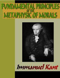 Fundamental Principles of the Metaphysic of Morals, Immanuel Kant