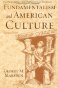 Fundamentalism and American Culture, George M. Marsden