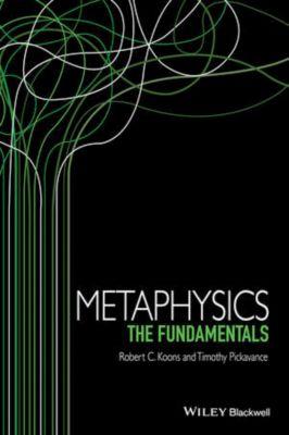 Fundamentals of Philosophy: Metaphysics, Robert C. Koons, Timothy Pickavance