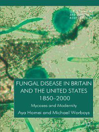Fungal Disease in Britain and the United States 1850-2000, Michael Worboys, Aya Homei