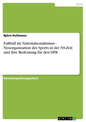 Fußball im Nationalsozialismus - Neuorganisation des Sports in der NS-Zeit und ihre Bedeutung für den DFB, Björn Pollmann