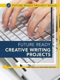 Future Ready Project Skills: Future Ready Creative Writing Projects, Dana Meachen Rau, Lyric Green