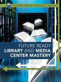 Future Ready Project Skills: Future Ready Library and Media Center Mastery, Ann Graham Gaines, Lyric Green