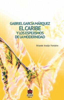 Gabriel García Márquez. El Caribe y los espejismos de la modernidad, Orlando Araújo Fontalvo