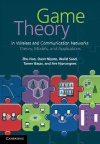 Game Theory in Wireless and Communication Networks, Tamer Basar, Walid Saad, Zhu Han, Dusit Niyato, Are Hjorungnes