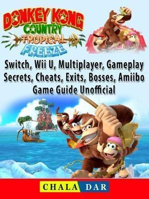 GAMER GUIDES LLC: Donkey Kong Country Tropical Freeze, Switch, Wii U, Multiplayer, Gameplay, Secrets, Cheats, Exits, Bosses, Amiibo, Game Guide Unofficial, Chala Dar
