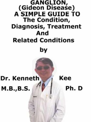 Ganglion, (Gideon disease) A Simple Guide To The Condition, Diagnosis, Treatment And Related Conditions, Kenneth Kee