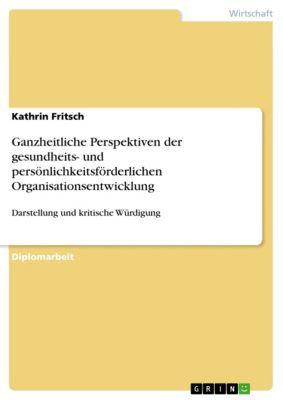 Ganzheitliche Perspektiven der gesundheits- und persönlichkeitsförderlichen Organisationsentwicklung, Kathrin Fritsch