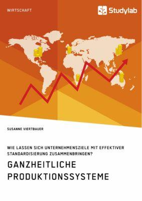Ganzheitliche Produktionssysteme. Wie lassen sich Unternehmensziele mit effektiver Standardisierung zusammenbringen?, Susanne Viertbauer