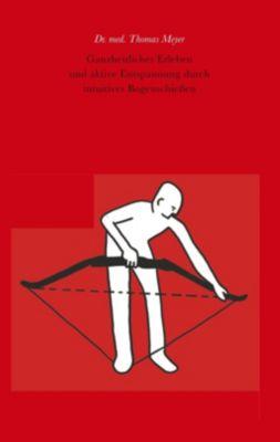 Ganzheitliches Erleben und aktive Entspannung durch intuitives Bogenschießen, Thomas Meyer