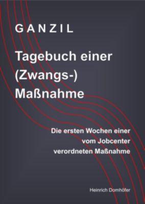 GANZIL - Tagebuch einer (Zwangs-) Maßnahme, Heinrich Domhöfer