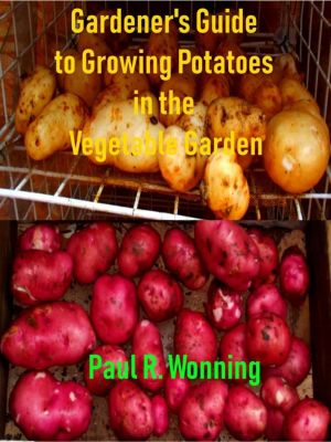 Gardener's Guide to Growing Your Vegetable Garden: Gardener's Guide to Growing Potatoes in the Vegetable Garden (Gardener's Guide to Growing Your Vegetable Garden, #3), Paul R. Wonning